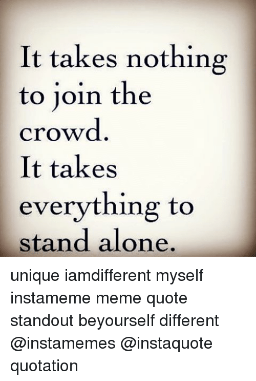 It Takes Nothing To Join The Crowd It Takes Everything To Stand