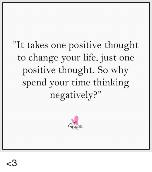 It Takes One Positive Thought To Change Your Life Just One Positive