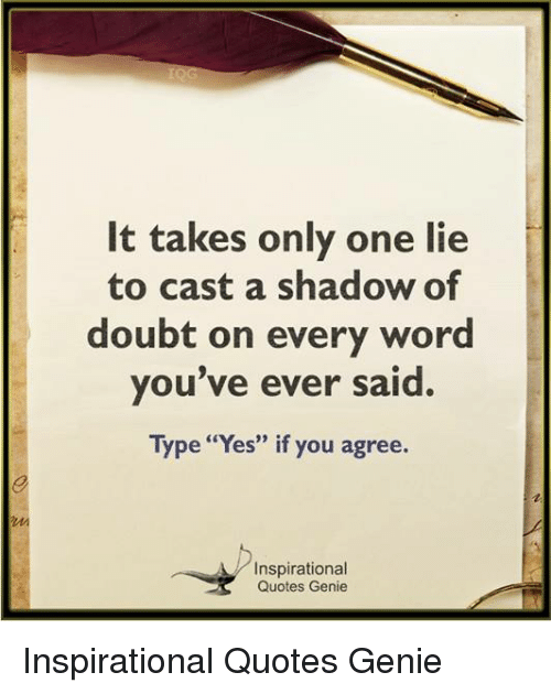 "Memes, Quotes, and Word: It takes only one lie  to cast a shadow of  doubt on every word  you've ever said.  Type ""Yes"" if you agree.  Inspirational  Quotes Genie Inspirational Quotes Genie"
