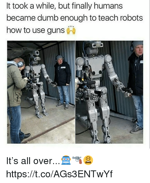 Dumb, Guns, and Memes: It took a while, but finally humans  became dumb enough to teach robots  how to use guns It's all over...🤖🔫😩 https://t.co/AGs3ENTwYf