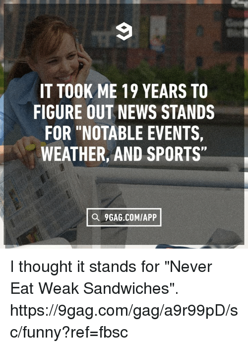"9gag, Dank, and Funny: IT TOOK ME 19 YEARS TO  FIGURE OUT NEWS STANDS  FOR ""NOTABLE EVENTS  WEATHER, AND SPORTS""  a 9GAG.COMIAPP I thought it stands for ""Never Eat Weak Sandwiches"". https://9gag.com/gag/a9r99pD/sc/funny?ref=fbsc"