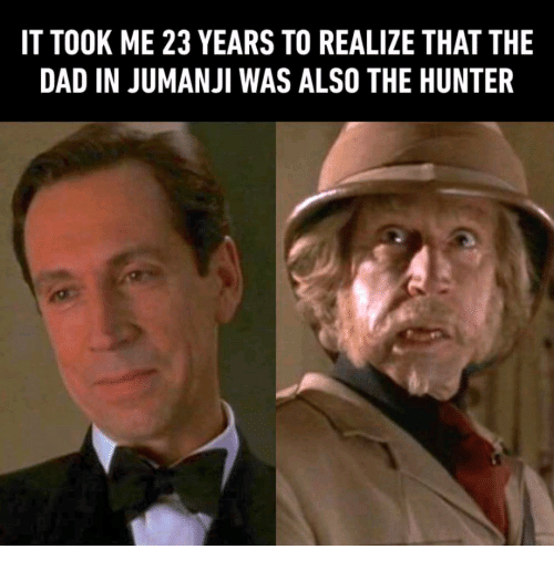 IT TOOK ME 23 YEARS TO REALIZE THAT THE DAD IN JUMANJI WAS ALSO ...