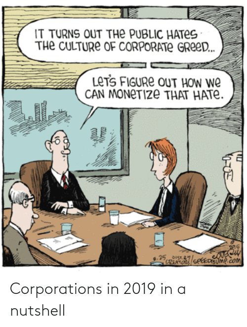 How, Corporate, and Com: IT TURNS OUT THE PUBLIC HATES  THe CULTURE OF CORPORATE GREE..  LETS FIGURE OUT HOW WE  CAN MONETIZE THAT HATE.  ा  25STlce UMP.com  CREATO  По Corporations in 2019 in a nutshell