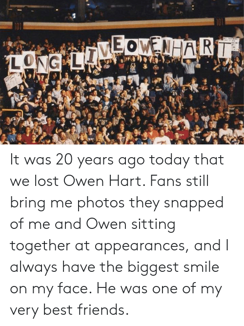 Friends, Memes, and Lost: It was 20 years ago today that we lost Owen Hart. Fans still bring me photos they snapped of me and Owen sitting together at appearances, and I always have the biggest smile on my face. He was one of my very best friends.