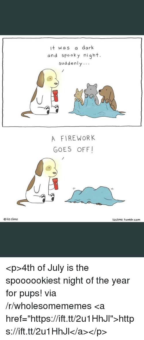 """Tumblr, 4th of July, and Spooky: it was a dark  and spooky night.  suddenly..  A FIREWORK  GOES OFF  Oliz climo  lizclimo. tumblr.com <p>4th of July is the spoooookiest night of the year for pups! via /r/wholesomememes <a href=""""https://ift.tt/2u1HhJl"""">https://ift.tt/2u1HhJl</a></p>"""