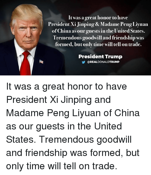 China, Time, and Trump: It was a great honor to have  President Xi Jinping & Madame PengLiyuan  of China as our guests in the United States.  Tremendous goodwill and friendship was  formed, but only time will tell on trade.  President Trump  OREALDONALDTRUMP It was a great honor to have President Xi Jinping and Madame Peng Liyuan of China as our guests in the United States. Tremendous goodwill and friendship was formed, but only time will tell on trade.