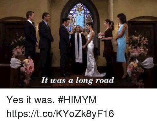 Memes, 🤖, and Himym: It was a long road Yes it was. #HIMYM https://t.co/KYoZk8yF16