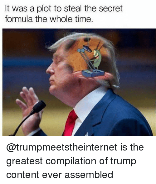 Memes, Time, and Trump: It was a plot to steal the secret  formula the whole time. @trumpmeetstheinternet is the greatest compilation of trump content ever assembled