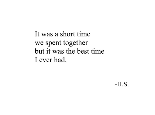 Best, Time, and The Best: It was a short time  spent together  but it was the best time  we  I ever had  -H.S