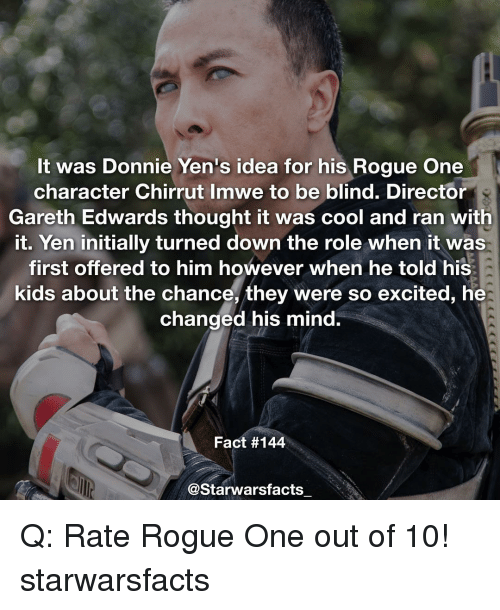 Memes, Rogue, and 🤖: It was Donnie Yen's idea for his Rogue One  character Chirrut Imwe to be blind. Director  Gareth Edwards thought it was cool and ran with  it. Yen initially turned down the role when it was  first offered to him however when he told his  kids about the chance, they were so excited, he  changed his mind.  Fact #144  @Starwarsfacts Q: Rate Rogue One out of 10! starwarsfacts