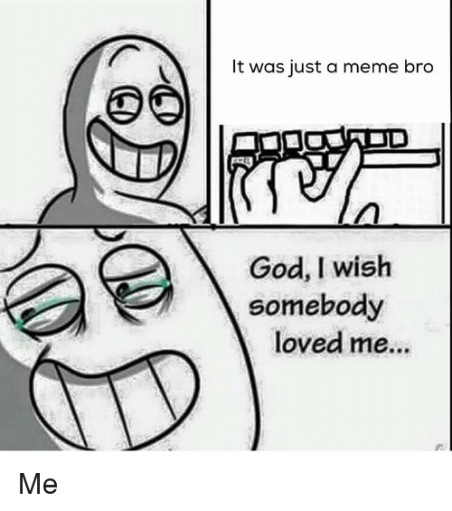 Dank Memes, Bro, and Me Me: It was just a meme bro  God, I wish  somebody  loved me... Me