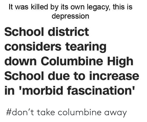 School, Depression, and Legacy: It was killed by its own legacy, this is  depression  School district  considers tearing  down Columbine High  School due to increase  in 'morbid fascination' #don't take columbine away