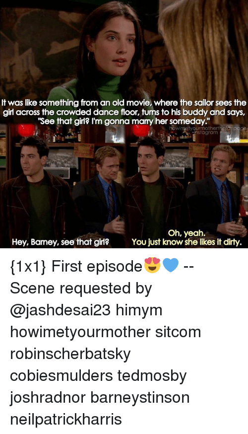 """Barney, Memes, and 🤖: It was like something from an old movie, where the sailor sees the  girl across the crowded dance floor, turns to his buddy and says,  """"See that girl? I'm gonna marry her someday.""""  nowimetyourmotherthefanpage  nstagram  Oh, yeah.  Hey, Barney, see that girl?  You just know she likes it dirty {1x1} First episode😍💙 -- Scene requested by @jashdesai23 himym howimetyourmother sitcom robinscherbatsky cobiesmulders tedmosby joshradnor barneystinson neilpatrickharris"""