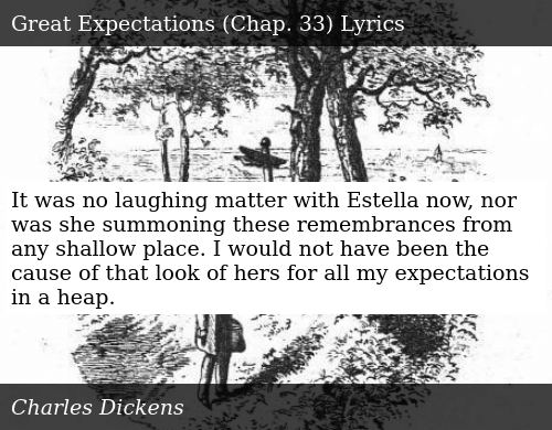 SIZZLE: It was no laughing matter with Estella now, nor was she summoning these remembrances from any shallow place. I would not have been the cause of that look of hers for all my expectations in a heap.