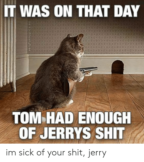 Shit, Sick, and Day: IT WAS ON THAT DAY  TOM HAD ENOUGH  OF JERRYS SHIT im sick of your shit, jerry