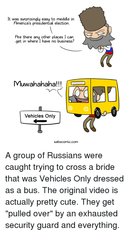 "Cute, Dank, and Presidential Election: It was surprisingly easu to meddle in  America's presidential election.  Are there any other places I can  get in where I have no business  Muwahahaha!!!  Vehicles Only  satwcomLC.com A group of Russians were caught trying to cross a bride that was Vehicles Only dressed as a bus. The original video is actually pretty cute. They get ""pulled over"" by an exhausted security guard and everything."