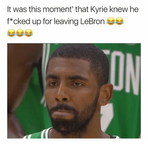 Lebron, Moment, and For: It was this moment' that Kyrie knew he  f*cked up for leaving LeBron