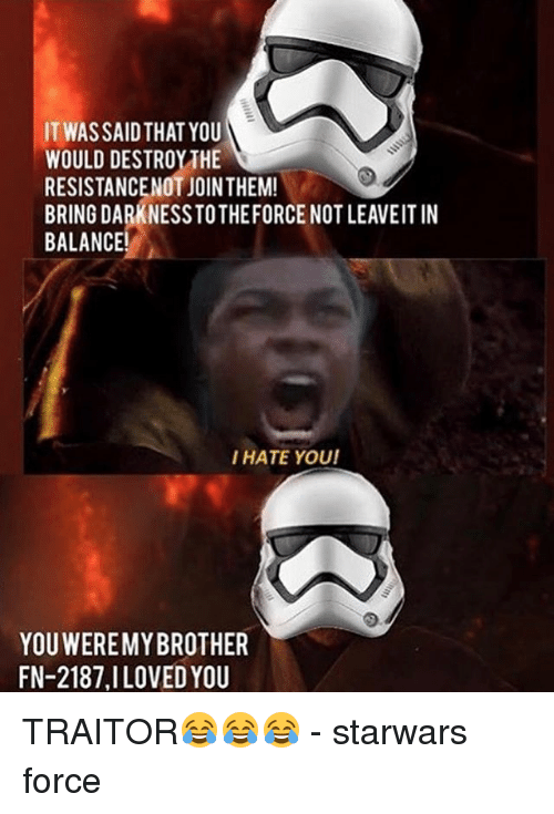 Memes, 🤖, and Starwars: IT WASSAIDTHAT YOU  WOULD DESTROY THE  RESISTANCENOT JOINTHEM!  BRING DARKNESSTOTHEFORCE NOT LEAVEITIN  BALANCE!  I HATE YOUI  YOUWEREMY BROTHER  FN-2187, I LOVED YOU TRAITOR😂😂😂 - starwars force
