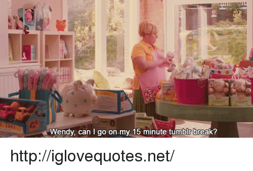 Tumblr, Break, and Http: it  Wendy, can I go on.my 15 minute tumblr break? http://iglovequotes.net/
