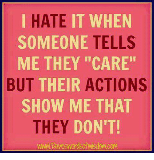 """Relationships, They, and Show: IT WHEN  TELLS  ME THEY """"CARE""""  HATE  SOMEONE  BUT  THEIR  ACTIONS  SHOW ME THAT  THEY DO  N'T!  www.Daveswordsofwisdomcom"""