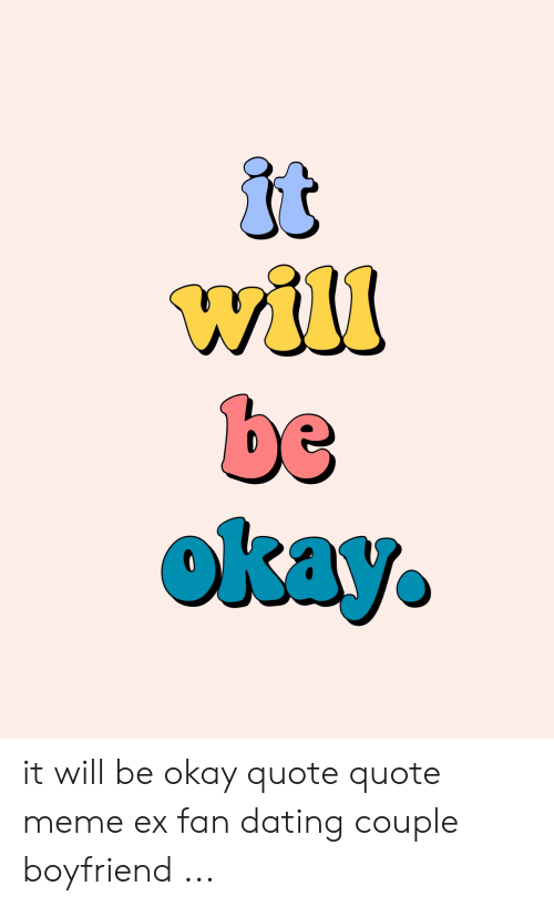 It Will It Will Be Okay Quote Quote Meme Ex Fan Dating Couple