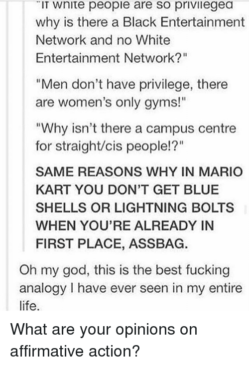 "Fucking, God, and Life: IT Wnite people are so privilegea  why is there a Black Entertainment  Network and no White  Entertainment Network?""  ""Men don't have privilege, there  are women's only gyms!""  ""Why isn't there a campus centre  for straight/cis people!?""  SAME REASONS WHY IN MARIO  KART YOU DON'T GET BLUE  SHELLS OR LIGHTNING BOLTS  WHEN YOU'RE ALREADY IN  FIRST PLACE, ASSBAG.  Oh my god, this is the best fucking  analogy have ever seen in my entire  life. What are your opinions on affirmative action?"