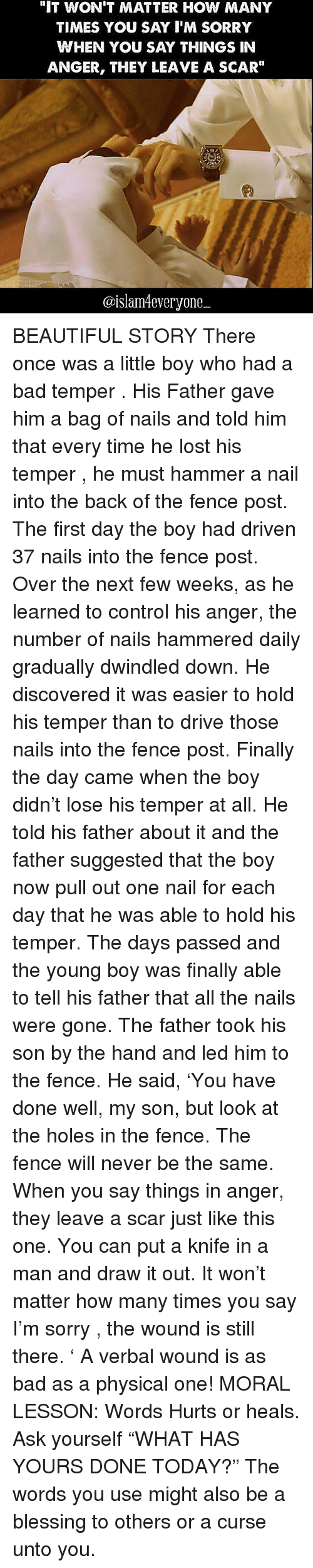 """How Many Times, Memes, and 🤖: """"IT WON'T MATTER HOW MANY  TIMES YOU SAY I'M SORRY  WHEN YOU SAY THINGS IN  ANGER, THEY LEAVE A SCAR""""  UMBLR  @islam4everyone BEAUTIFUL STORY There once was a little boy who had a bad temper . His Father gave him a bag of nails and told him that every time he lost his temper , he must hammer a nail into the back of the fence post. The first day the boy had driven 37 nails into the fence post. Over the next few weeks, as he learned to control his anger, the number of nails hammered daily gradually dwindled down. He discovered it was easier to hold his temper than to drive those nails into the fence post. Finally the day came when the boy didn't lose his temper at all. He told his father about it and the father suggested that the boy now pull out one nail for each day that he was able to hold his temper. The days passed and the young boy was finally able to tell his father that all the nails were gone. The father took his son by the hand and led him to the fence. He said, 'You have done well, my son, but look at the holes in the fence. The fence will never be the same. When you say things in anger, they leave a scar just like this one. You can put a knife in a man and draw it out. It won't matter how many times you say I'm sorry , the wound is still there. ' A verbal wound is as bad as a physical one! MORAL LESSON: Words Hurts or heals. Ask yourself """"WHAT HAS YOURS DONE TODAY?"""" The words you use might also be a blessing to others or a curse unto you."""