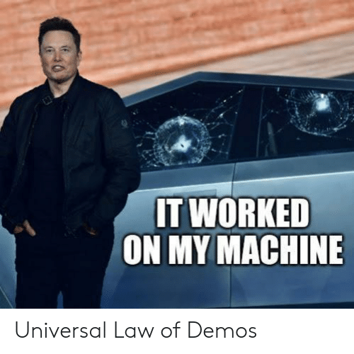 Law, Machine, and Demos: IT WORKED  ON MY MACHINE Universal Law of Demos