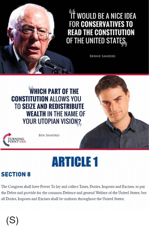 Bernie Sanders, Taxes, and Vision: IT WOULD BE A NICE IDEA  FOR CONSERVATIVES TO  READ THE CONSTITUTION  OF THE UNITED STATES  BERNIE SANDERS  WHICH PART OF THE  CONSTITUTION ALLOWS YOU  TO SEIZE AND REDISTRIBUTE  WEALTH IN THE NAME OF  YOUR UTOPIAN VISION?  BEN SHAPIRO  URNING  INT USA  ARTICLE 1  SECTION8  The Congress shall have Power To lay and collect Taxes, Duties, Imposts and Excises, to pay  the Debts and provide for the common Defence and general Welfare of the United States: but  all Duties, Imposts and Excises shall be uifom throughout the United States; (S)