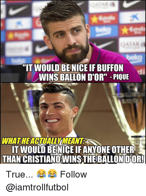 """Memes, True, and 🤖: """"IT WOULD BE NICEIF BUFFON  WINS BALLON D'OR"""" PIQUE  WHATHE  IT WOULD BE NICEIF ANWONE OTHER  THAN CRISTIANOWINSTHE BALLONDOR! True... 😂😂 Follow @iamtrollfutbol"""