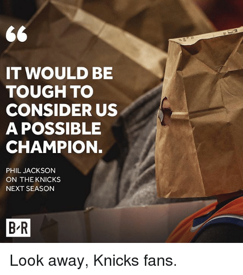 New York Knicks, Sports, and Tough: IT WOULD BE  TOUGH TO  CONSIDER US  A POSSIBLE  CHAMPION.  PHIL JACKSON  ON THE KNICKS  NEXT SEASON  BR Look away, Knicks fans.