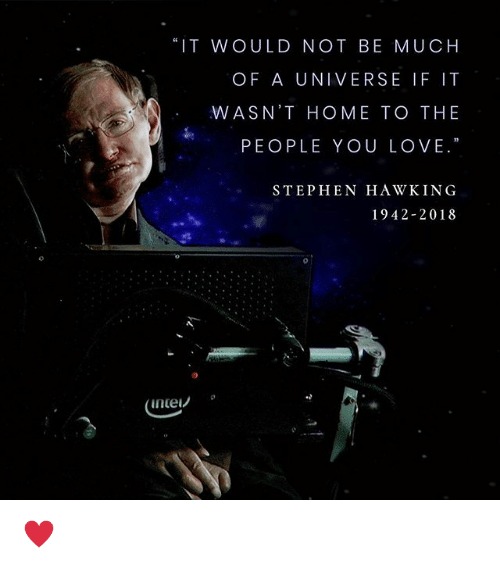 """Love, Stephen, and Stephen Hawking: """"IT WOULD NOT BE MUCH  OF A UNIVERSE IF IT  WASN'T HOME TO THE  PEOPLE YOU LOVE.""""  STEPHEN HAWKING  1942-2018  inte! ♥️"""