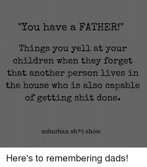"""Children, Dank, and Shit: It  """"You have a FATHER!""""  Things you yell at your  children when they forget  that another person lives in  the house who is also capable  of getting shit done.  suburban sh*t show Here's to remembering dads!"""