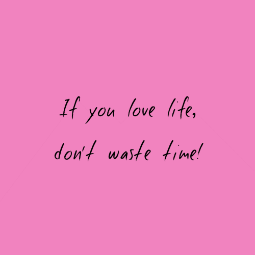 Love, Time, and You: It you love ife,  don't waste time!