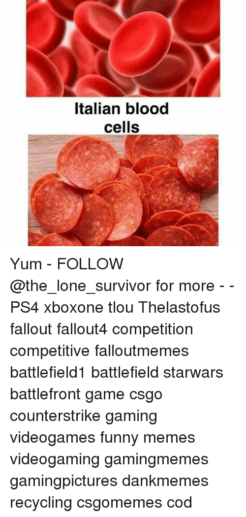 Memes, Survivor, and Battlefront: Italian blood  cells Yum - FOLLOW @the_lone_survivor for more - - PS4 xboxone tlou Thelastofus fallout fallout4 competition competitive falloutmemes battlefield1 battlefield starwars battlefront game csgo counterstrike gaming videogames funny memes videogaming gamingmemes gamingpictures dankmemes recycling csgomemes cod