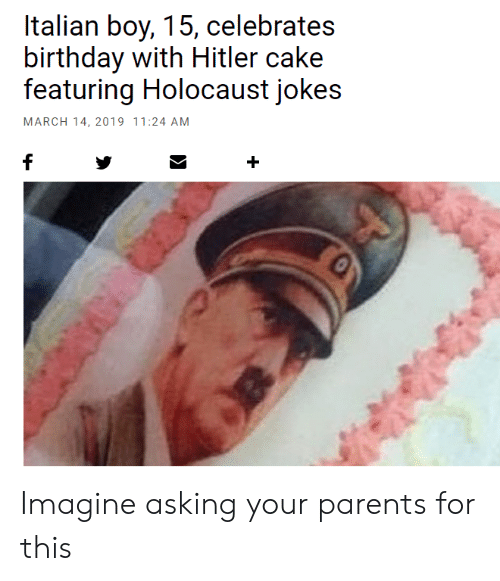 Birthday, Parents, and Cake: Italian boy, 15, celebrates  birthday with Hitler cake  featuring Holocaust jokes  MARCH 14, 2019 11:24 AM Imagine asking your parents for this