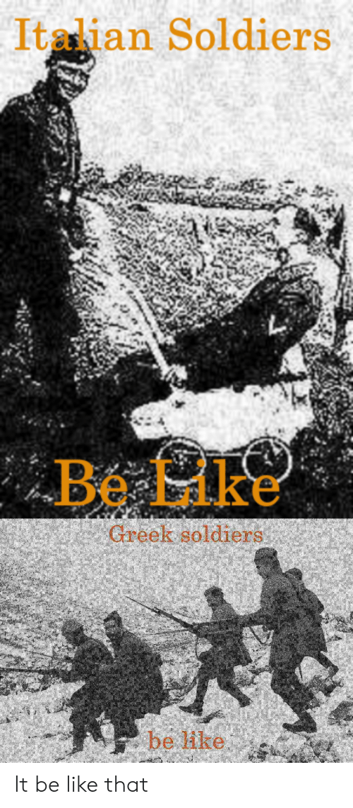 Be Like, Soldiers, and History: Italian Soldiers  Be Lke  Greek soldiers  be ike It be like that