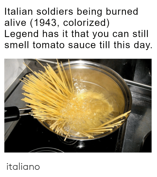 Alive, Smell, and Soldiers: Italian soldiers being burned  alive (1943, colorized)  Legend has it that you can still  smell tomato sauce till this day. italiano