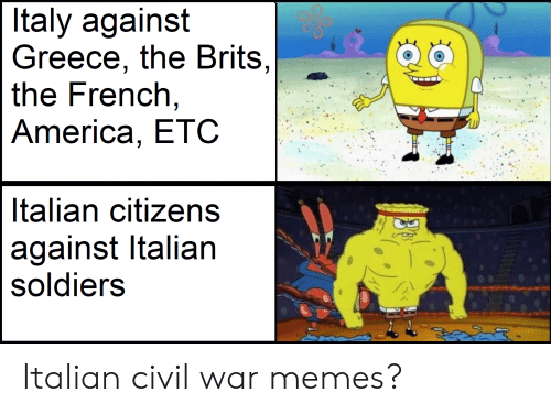 America, Memes, and Soldiers: Italy against  Greece, the Brits,  the French,  America, ETC  Italian citizens  against Italian  soldiers Italian civil war memes?
