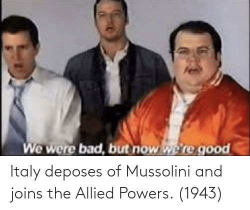 Italy, Powers, and Mussolini: Italy deposes of Mussolini and joins the Allied Powers. (1943)