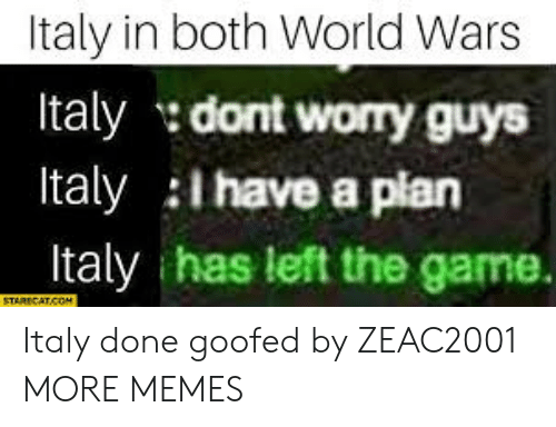 Dank, Memes, and Target: Italy in both World Wars  Italy dont worry guys  Italy l have a plan  Italy has left the game. Italy done goofed by ZEAC2001 MORE MEMES