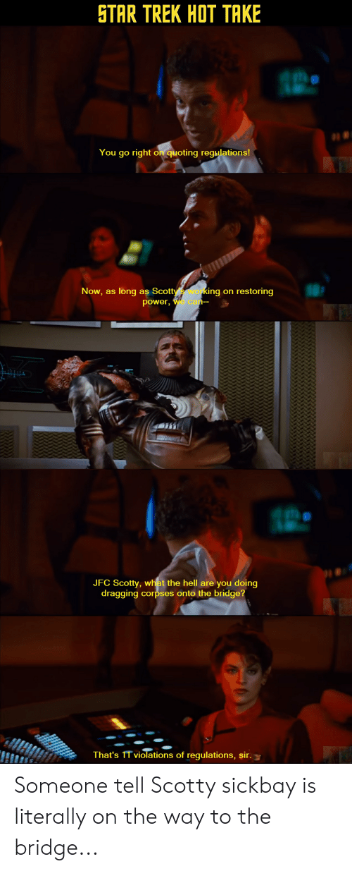 Star Trek, Power, and Hell: İTAR TREK HOT TAKE  You go right on quoting regulations!  Now, as long as Scott  power,  ing on restoring  or  ar  JFC Scotty, what the hell are you doing  dragging corpses onto the bridge?  That's 1T violations of regulations, sir. Someone tell Scotty sickbay is literally on the way to the bridge...