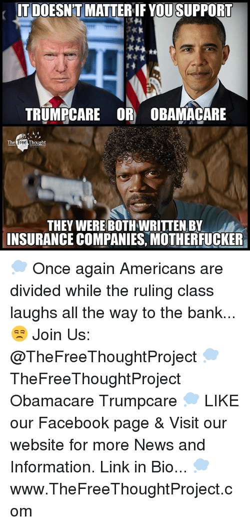 Facebook, Memes, and News: ITDOESNTMATTERIF YOU SUPPORT  TRUMPCARE OR) OBAMACARE  The  Thought  THEY WERE BOTHWRITTEN BY  INSURANCE COMPANIES MOTHERFUCKER 💭 Once again Americans are divided while the ruling class laughs all the way to the bank... 😒 Join Us: @TheFreeThoughtProject 💭 TheFreeThoughtProject Obamacare Trumpcare 💭 LIKE our Facebook page & Visit our website for more News and Information. Link in Bio... 💭 www.TheFreeThoughtProject.com