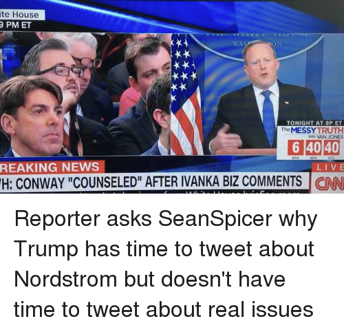 "Memes, 🤖, and Sec: ite House  PM ET  NEWS  WA.  TONIGHT AT 9P ET  The  MESSY  TRUTH  With VAN JONES  6 40 40  HRS  SEC  LIVE  H: CONWAY ""COUNSELED"" AFTER IVANKA BIZ COMMENTS  CNN Reporter asks SeanSpicer why Trump has time to tweet about Nordstrom but doesn't have time to tweet about real issues"