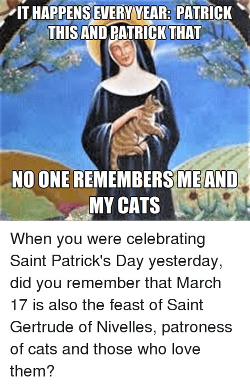 Episcopal Church , Feast, and March: ITHAPPENSEVERYYEAR PATRICK  THIS ANDRATRICK THAT  NO ONE  ME AND  MY CATS When you were celebrating Saint Patrick's Day yesterday, did you remember that March 17 is also the feast of Saint Gertrude of Nivelles, patroness of cats and those who love them?