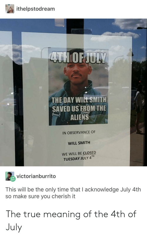 True, Will Smith, and Aliens: ithelpstodream  THE DAY WILT SMITH  SAVED US FROM THE  ALIENS  IN OBSERVANCE OF  WILL SMITH  WE WILL BE CLOSED  TUESDAY JULY 4TH  ng  victorianburrito  This will be the only time that I acknowledge July 4th  so make sure you cherish it The true meaning of the 4th of July