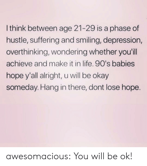 Life, Tumblr, and Blog: Ithink between age 21-29 is a phase of  hustle, suffering and smiling, depression,  overthinking, wondering whether you'll  achieve and make it in life. 90's babies  hope y'all alright, u will be okay  someday. Hang in there, dont lose hope. awesomacious:  You will be ok!