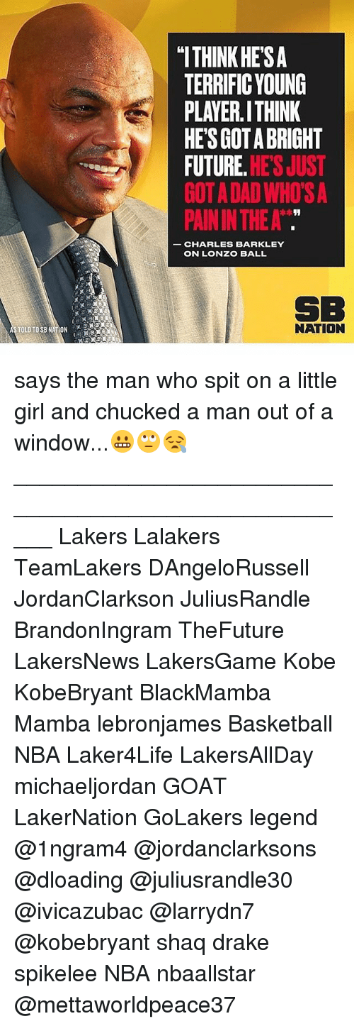 """Basketball, Dad, and Drake: """"ITHINK HE'SA  TERRIFIC YOUNG  PLAYER.ITHINK  HES GOT A BRIGHT  FUTURE. HE'S JUST  GOT A DAD WHO'S A  PAIN IN THE A  CHARLES BARKLEY  ON LONZO BALL  SB  NATION says the man who spit on a little girl and chucked a man out of a window...😬🙄😪 _____________________________________________________ Lakers Lalakers TeamLakers DAngeloRussell JordanClarkson JuliusRandle BrandonIngram TheFuture LakersNews LakersGame Kobe KobeBryant BlackMamba Mamba lebronjames Basketball NBA Laker4Life LakersAllDay michaeljordan GOAT LakerNation GoLakers legend @1ngram4 @jordanclarksons @dloading @juliusrandle30 @ivicazubac @larrydn7 @kobebryant shaq drake spikelee NBA nbaallstar @mettaworldpeace37"""