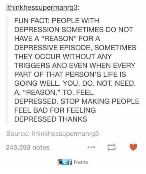 "Bad, Dank, and Facts: ithink hessupermanrg3:  FUN FACT: PEOPLE WITH  DEPRESSION SOMETIMES DO NOT  HAVE A REASON"" FOR A  DEPRESSIVE EPISODE, SOMETIMES  THEY OCCUR WITHOUT ANY  TRIGGERS AND EVEN WHEN EVERY  PART OF THAT PERSON'S LIFE IS  GOING WELL. YOU. DO. NOT NEED.  A. ""REASON."" TO. FEEL.  DEPRESSED. STOP MAKING PEOPLE  FEEL BAD FOR FEELING  DEPRESSED THANKS  Source: ithinkhessupermanrg3  243,593 notes  Postize"