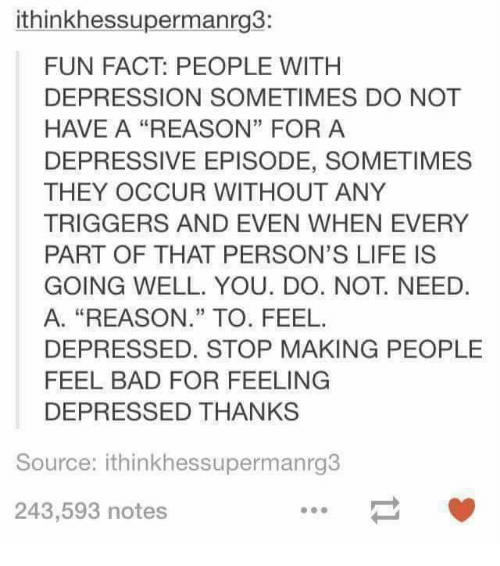 "Bad, Life, and Depression: ithinkhessupermanrg3:  FUN FACT: PEOPLE WITH  DEPRESSION SOMETIMES DO NOT  HAVE A ""REASON"" FOR A  DEPRESSIVE EPISODE, SOMETIMES  THEY OCCUR WITHOUT ANY  TRIGGERS AND EVEN WHEN EVERY  PART OF THAT PERSON'S LIFE IS  GOING WELL. YOU. DO. NOT. NEED.  A. ""REASON."" TO. FEEL  DEPRESSED. STOP MAKING PEOPLE  FEEL BAD FOR FEELING  DEPRESSED THANKS  Source: ithinkhessupermanrg3  243,593 notes"